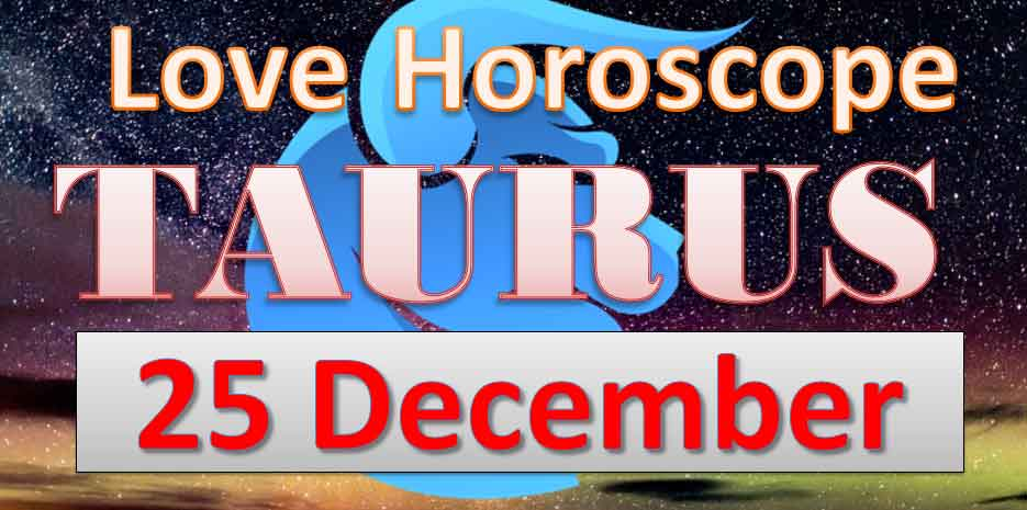 Taurus Love Horoscope Today 25th December 2018