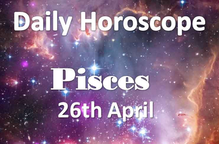 pisces daily horoscope today friday 26th april 2019
