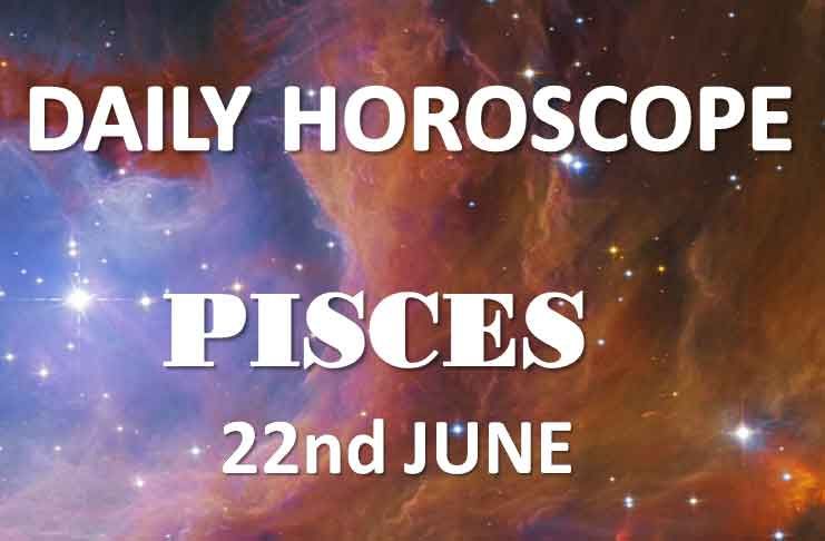 pisces daily horoscope today saturday 22nd june 2019