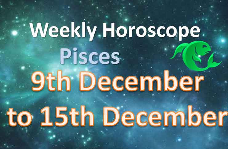 pisces this week 9th to 15th of december 2019 horoscope