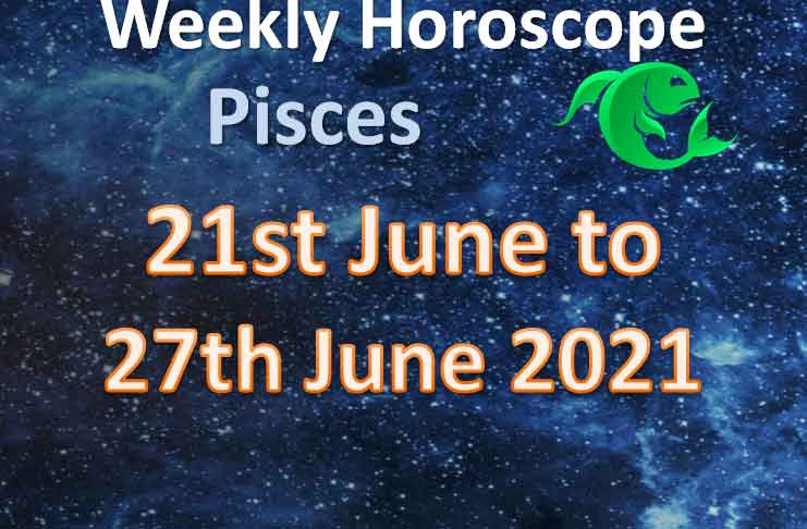 pisces weekly horoscope 21st to 27th june 2021