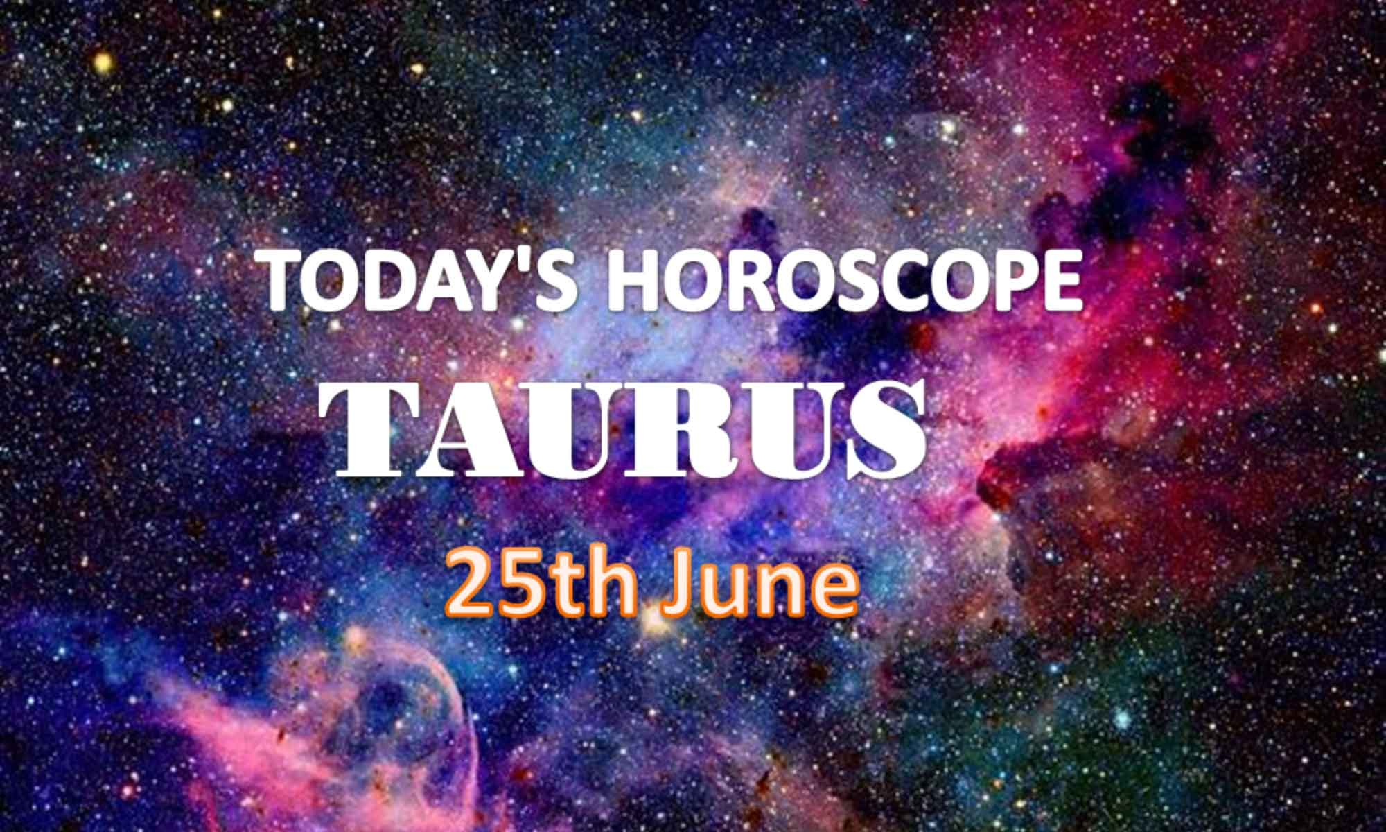 taurus daily horoscope for today friday june 25th 2021